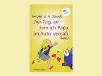 Der Tag, an dem ich Papa im Auto vergaß – Antonia H. Jacob